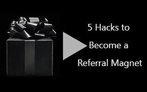 5 Hacks to Become a Referral Magnet